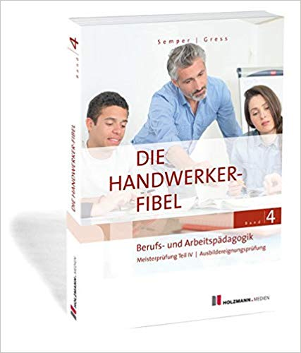 Die Handwerker-Fibel: Band 4: Berufs- und Arbeitspädagogik. Zur Vorbereitung auf die Meisterprüfung Teil IV / Ausbildereignungsprüfung